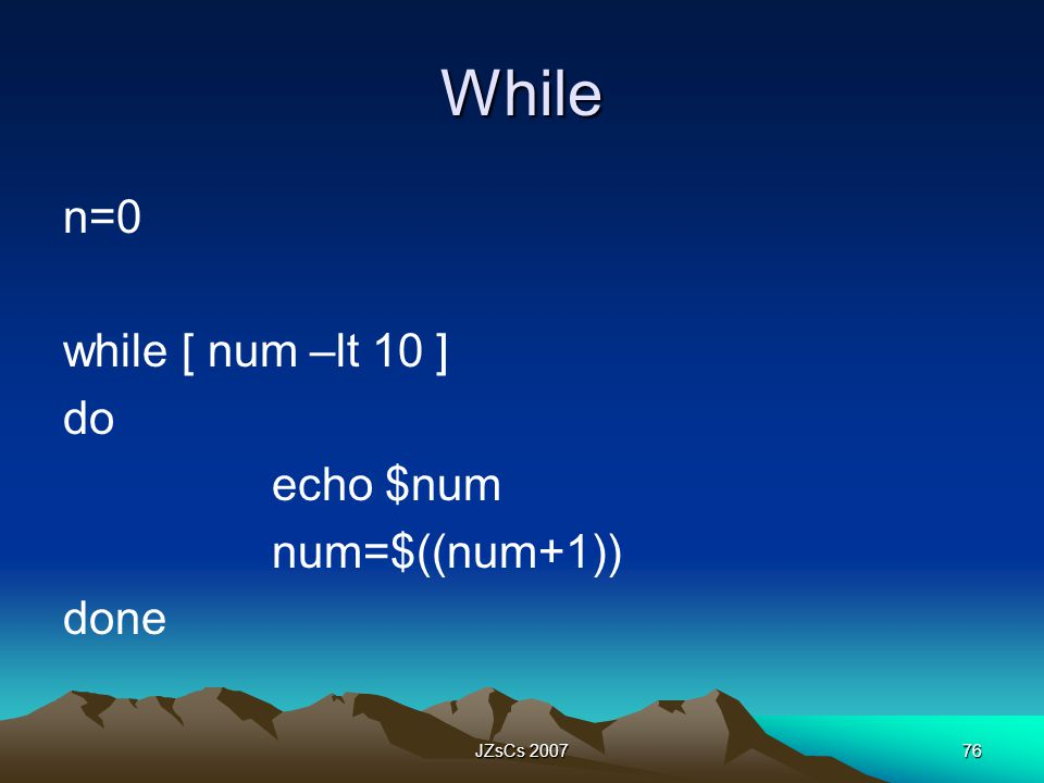 While n=0 while [ num –lt 10 ] do echo $num num=$((num+1)) done